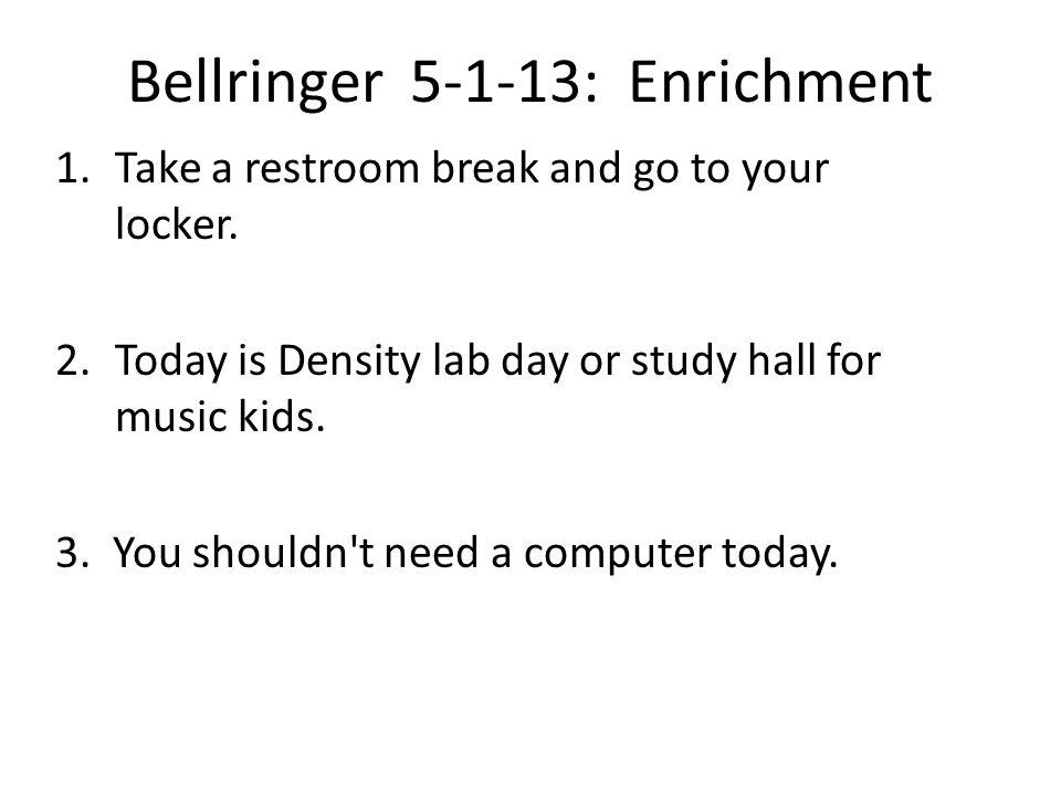 Bellringer 5-1-13: Enrichment 1.Take a restroom break and go to your locker.