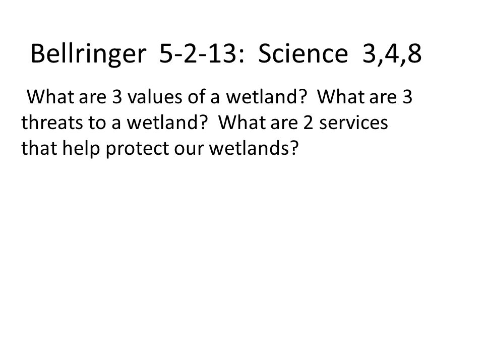 Bellringer 5-2-13: Science 3,4,8 What are 3 values of a wetland.