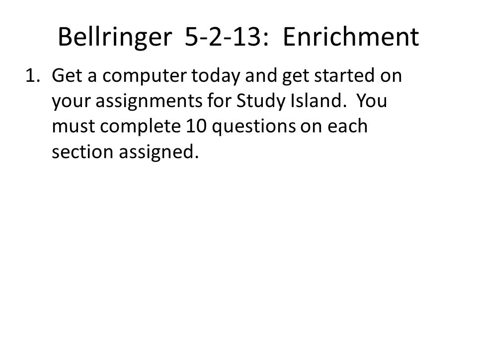 Bellringer 5-2-13: Enrichment 1.Get a computer today and get started on your assignments for Study Island.
