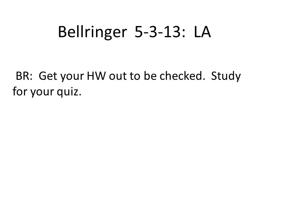 Bellringer 5-3-13: LA BR: Get your HW out to be checked. Study for your quiz.