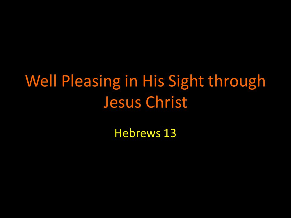 Well Pleasing in His Sight through Jesus Christ Hebrews 13