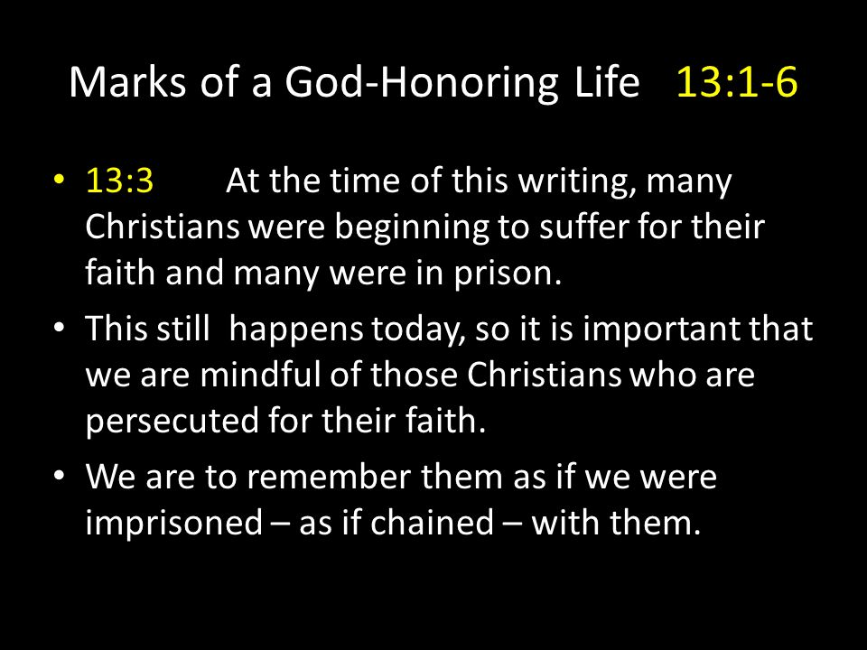Marks of a God-Honoring Life13:1-6 13:3At the time of this writing, many Christians were beginning to suffer for their faith and many were in prison.