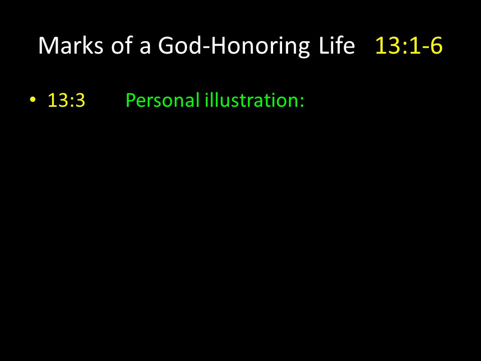 Marks of a God-Honoring Life13:1-6 13:3Personal illustration: