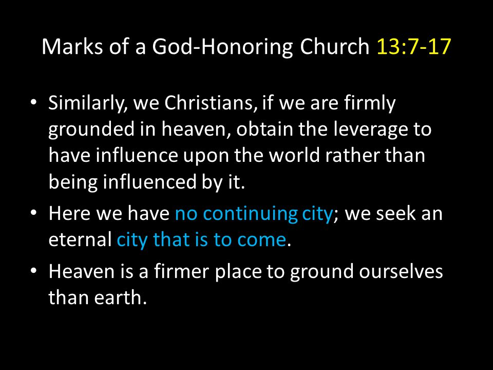 Marks of a God-Honoring Church 13:7-17 Similarly, we Christians, if we are firmly grounded in heaven, obtain the leverage to have influence upon the world rather than being influenced by it.