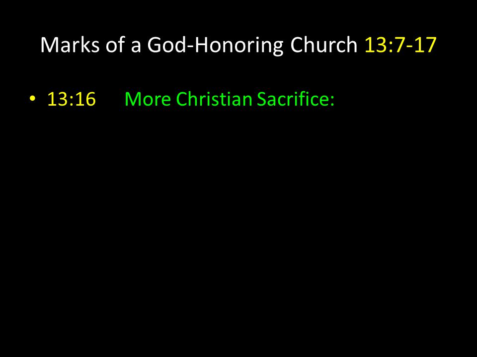 Marks of a God-Honoring Church 13:7-17 13:16More Christian Sacrifice: