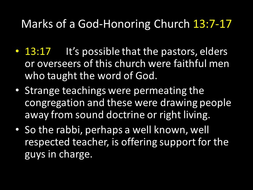 Marks of a God-Honoring Church 13:7-17 13:17It's possible that the pastors, elders or overseers of this church were faithful men who taught the word of God.