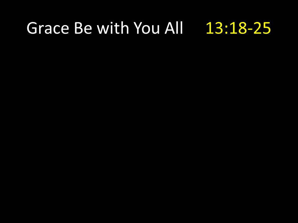 Grace Be with You All13:18-25