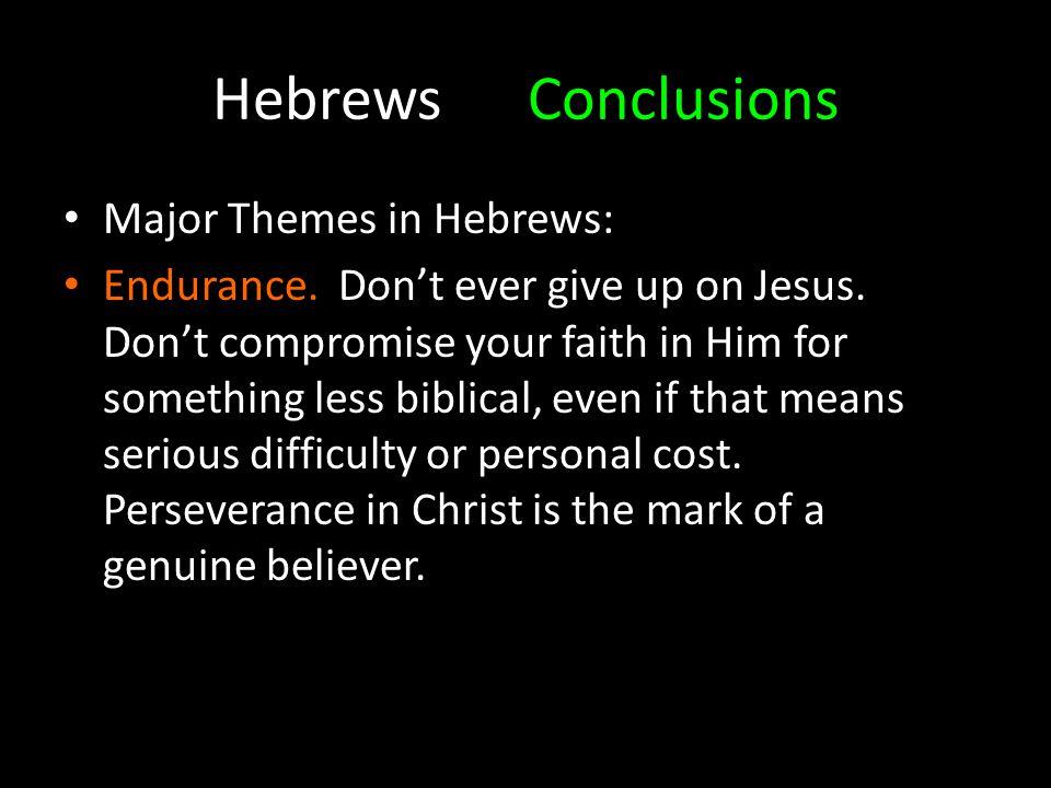 HebrewsConclusions Major Themes in Hebrews: Endurance.