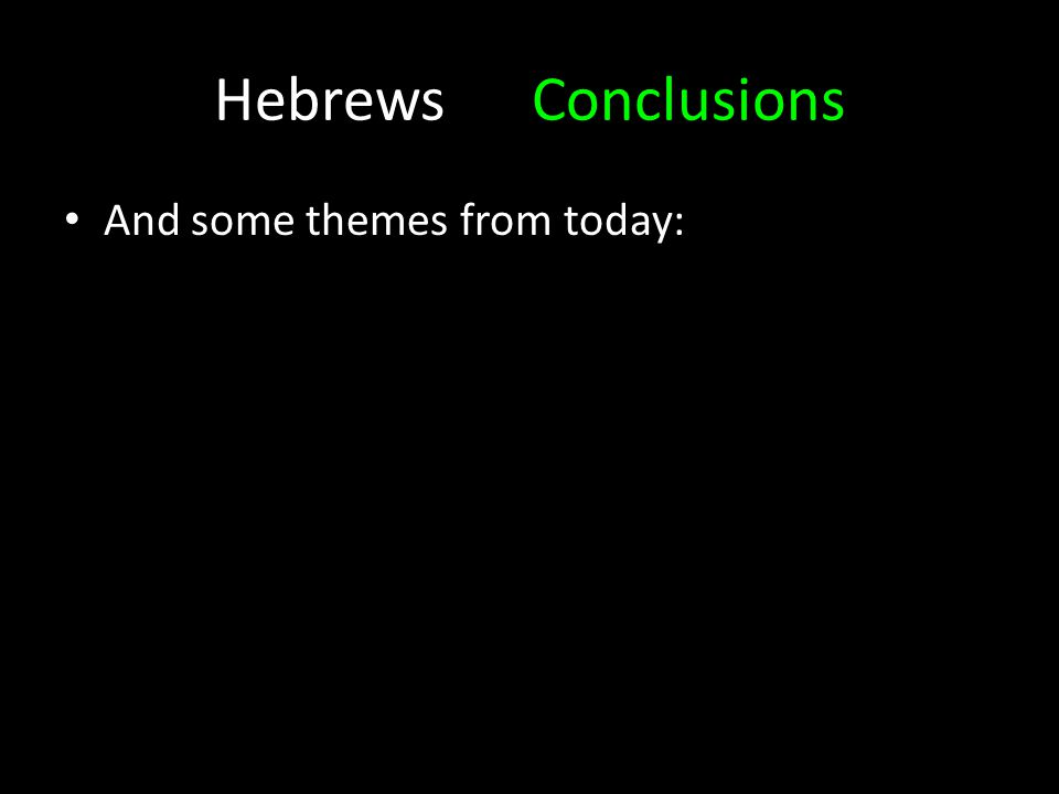 HebrewsConclusions And some themes from today:
