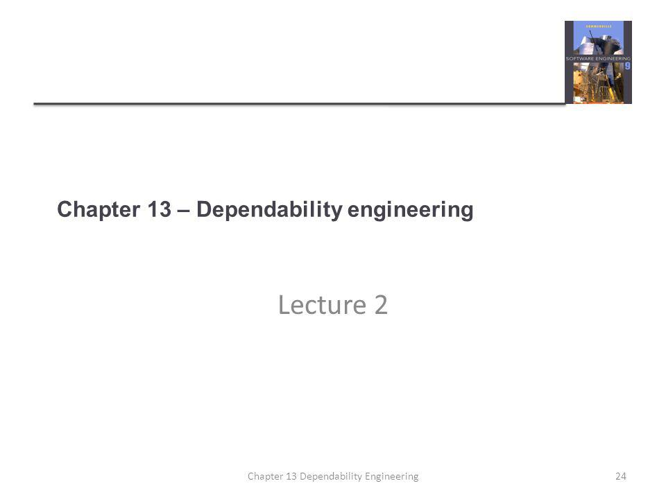 Chapter 13 – Dependability engineering Lecture 2 24Chapter 13 Dependability Engineering