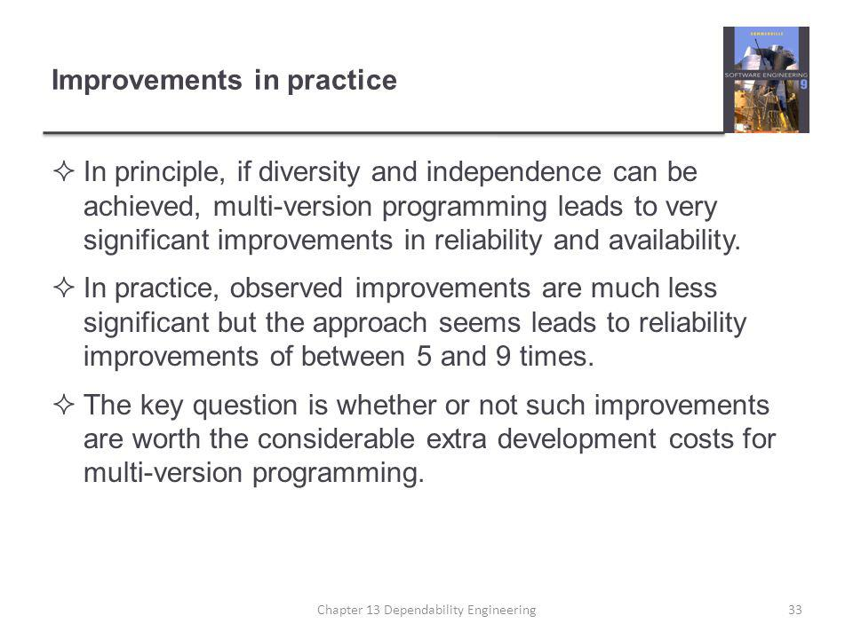 Improvements in practice  In principle, if diversity and independence can be achieved, multi-version programming leads to very significant improvements in reliability and availability.