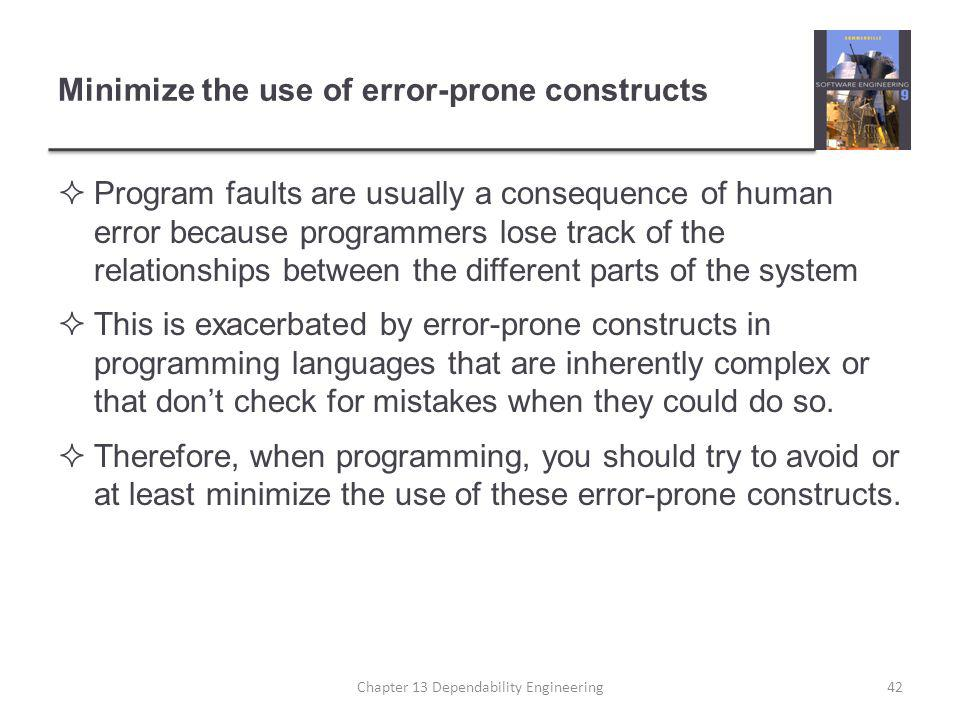 Minimize the use of error-prone constructs  Program faults are usually a consequence of human error because programmers lose track of the relationships between the different parts of the system  This is exacerbated by error-prone constructs in programming languages that are inherently complex or that don't check for mistakes when they could do so.