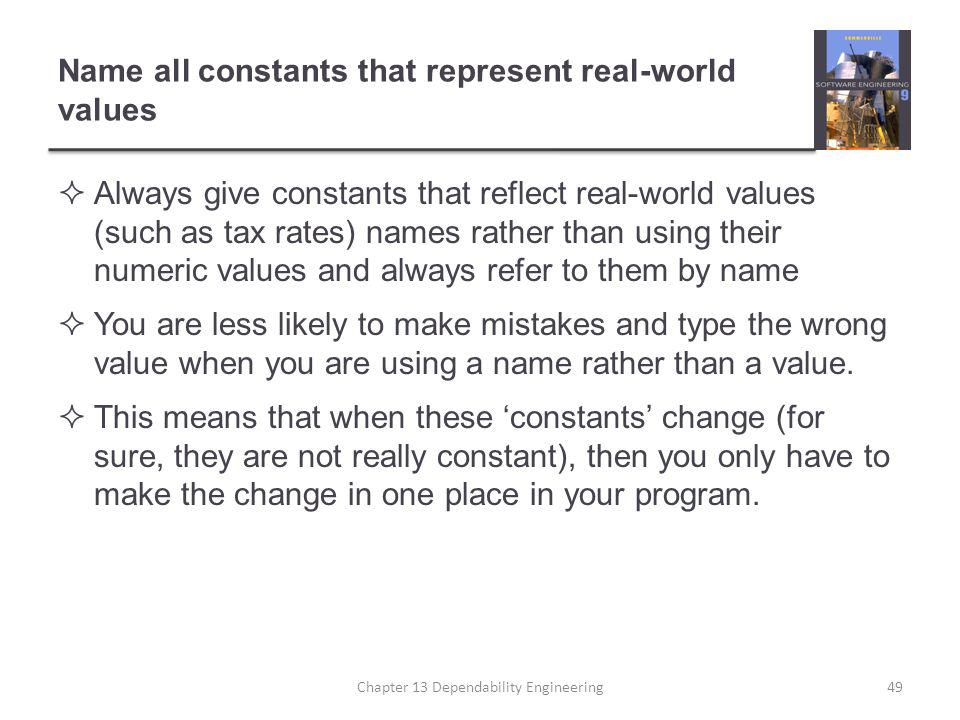 Name all constants that represent real-world values  Always give constants that reflect real-world values (such as tax rates) names rather than using their numeric values and always refer to them by name  You are less likely to make mistakes and type the wrong value when you are using a name rather than a value.