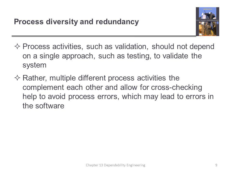 Process diversity and redundancy  Process activities, such as validation, should not depend on a single approach, such as testing, to validate the system  Rather, multiple different process activities the complement each other and allow for cross-checking help to avoid process errors, which may lead to errors in the software Chapter 13 Dependability Engineering9