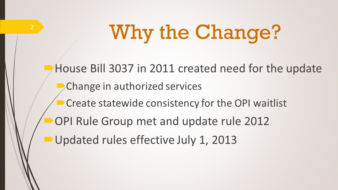 Why the Change?  House Bill 3037 in 2011 created need for the update  Change in authorized services  Create statewide consistency for the OPI waitl