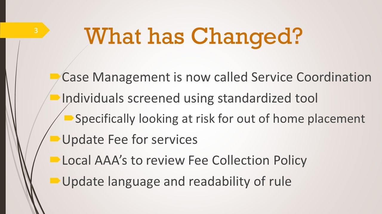 What has Changed?  Case Management is now called Service Coordination  Individuals screened using standardized tool  Specifically looking at risk f