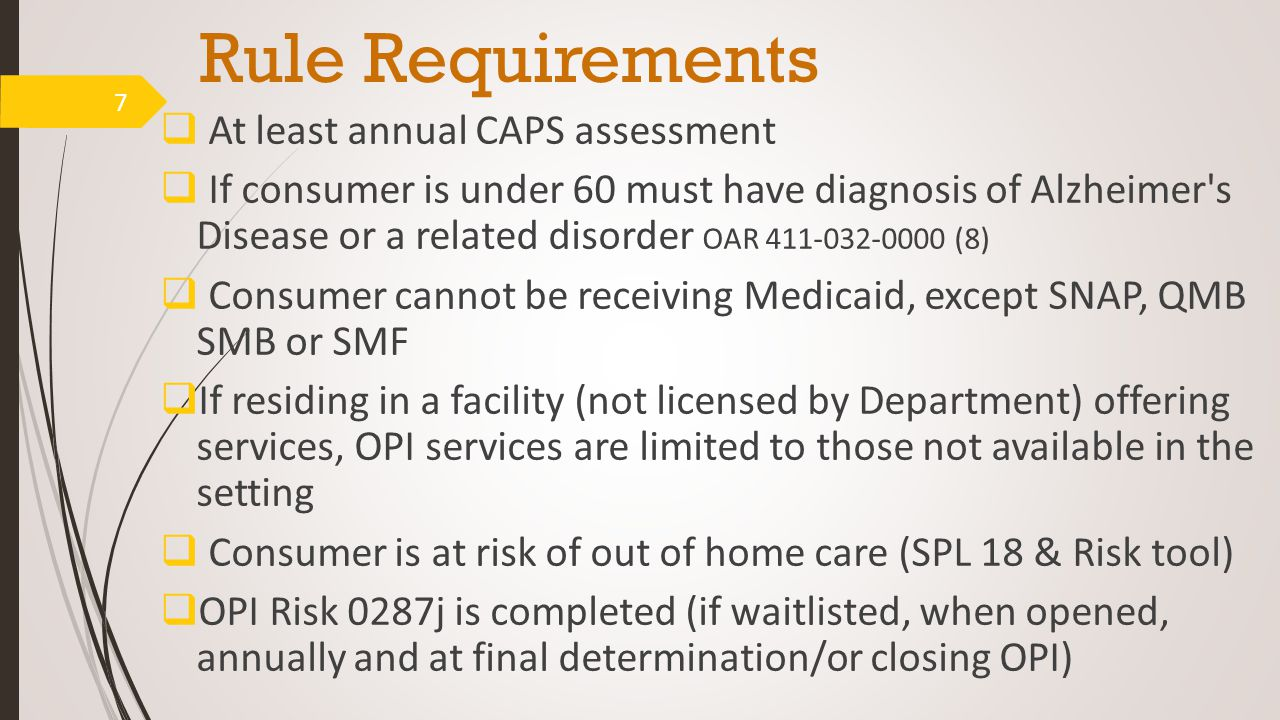 Rule Requirements  At least annual CAPS assessment  If consumer is under 60 must have diagnosis of Alzheimer s Disease or a related disorder OAR 411-032-0000 (8)  Consumer cannot be receiving Medicaid, except SNAP, QMB SMB or SMF  If residing in a facility (not licensed by Department) offering services, OPI services are limited to those not available in the setting  Consumer is at risk of out of home care (SPL 18 & Risk tool)  OPI Risk 0287j is completed (if waitlisted, when opened, annually and at final determination/or closing OPI) 7