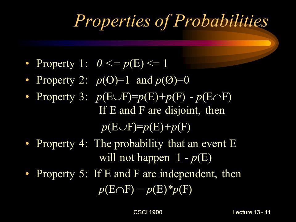 CSCI 1900 Lecture 13 - 11 Properties of Probabilities Property 1: 0 <= p(E) <= 1 Property 2: p(O)=1 and p(Ø)=0 Property 3: p(E  F)=p(E)+p(F) - p(E  F) If E and F are disjoint, then p(E  F)=p(E)+p(F) Property 4: The probability that an event E will not happen 1 - p(E) Property 5: If E and F are independent, then p(E  F) = p(E)*p(F)