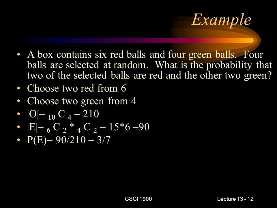 CSCI 1900 Lecture 13 - 12 Example A box contains six red balls and four green balls.