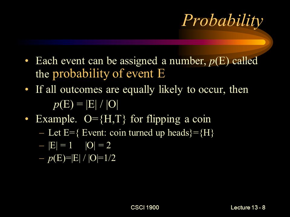 CSCI 1900 Lecture 13 - 8 Probability Each event can be assigned a number, p(E) called the probability of event E If all outcomes are equally likely to occur, then p(E) = |E| / |O| Example.