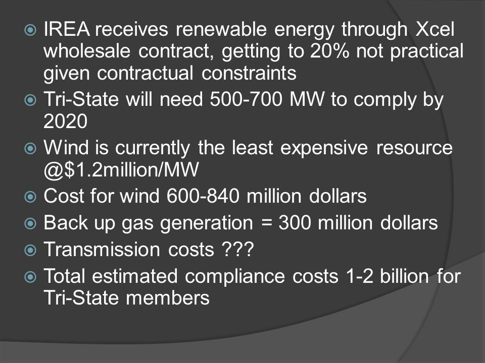  IREA receives renewable energy through Xcel wholesale contract, getting to 20% not practical given contractual constraints  Tri-State will need 500-700 MW to comply by 2020  Wind is currently the least expensive resource @$1.2million/MW  Cost for wind 600-840 million dollars  Back up gas generation = 300 million dollars  Transmission costs .