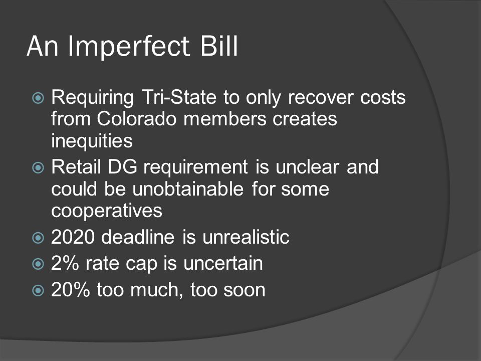 An Imperfect Bill  Requiring Tri-State to only recover costs from Colorado members creates inequities  Retail DG requirement is unclear and could be unobtainable for some cooperatives  2020 deadline is unrealistic  2% rate cap is uncertain  20% too much, too soon