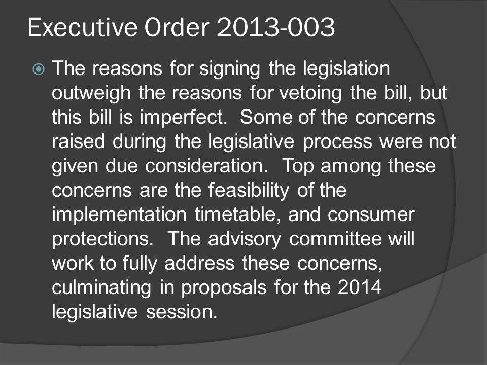 Executive Order 2013-003  The reasons for signing the legislation outweigh the reasons for vetoing the bill, but this bill is imperfect.