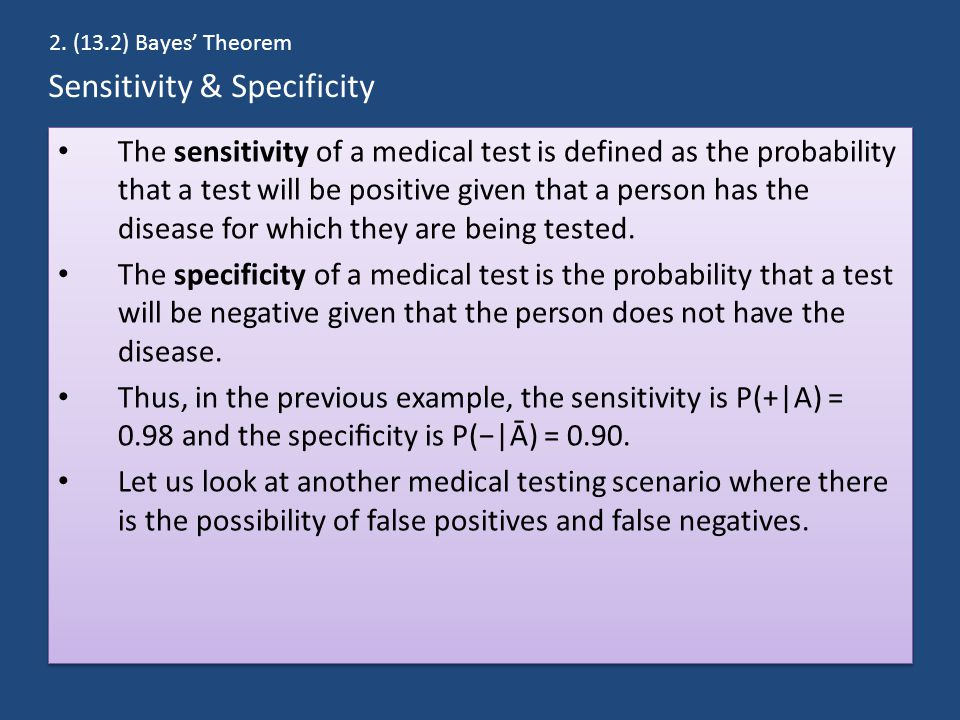 Sensitivity & Specificity The sensitivity of a medical test is defined as the probability that a test will be positive given that a person has the disease for which they are being tested.