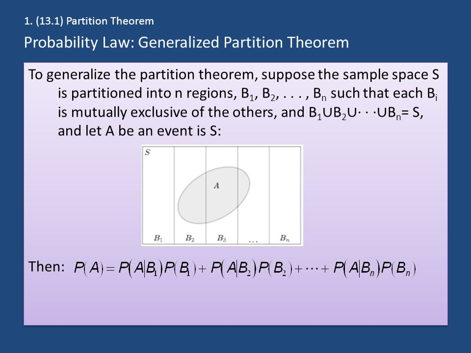 Probability Law: Generalized Partition Theorem To generalize the partition theorem, suppose the sample space S is partitioned into n regions, B 1, B 2,..., B n such that each B i is mutually exclusive of the others, and B 1 ∪ B 2 ∪ · · · ∪ B n = S, and let A be an event is S: Then: To generalize the partition theorem, suppose the sample space S is partitioned into n regions, B 1, B 2,..., B n such that each B i is mutually exclusive of the others, and B 1 ∪ B 2 ∪ · · · ∪ B n = S, and let A be an event is S: Then: 1.