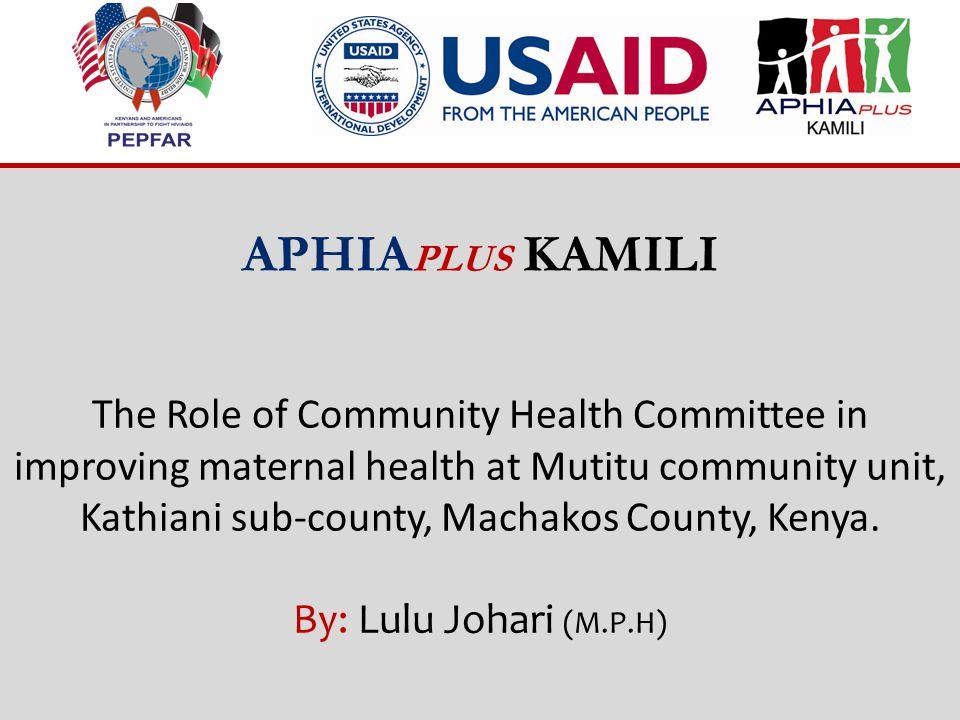 APHIA PLUS KAMILI The Role of Community Health Committee in improving maternal health at Mutitu community unit, Kathiani sub-county, Machakos County, Kenya.