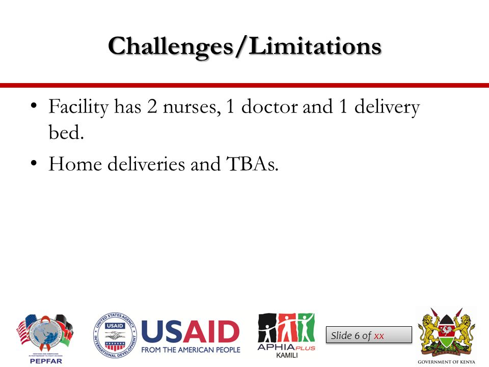 Slide 6 of xx Challenges/Limitations Facility has 2 nurses, 1 doctor and 1 delivery bed.
