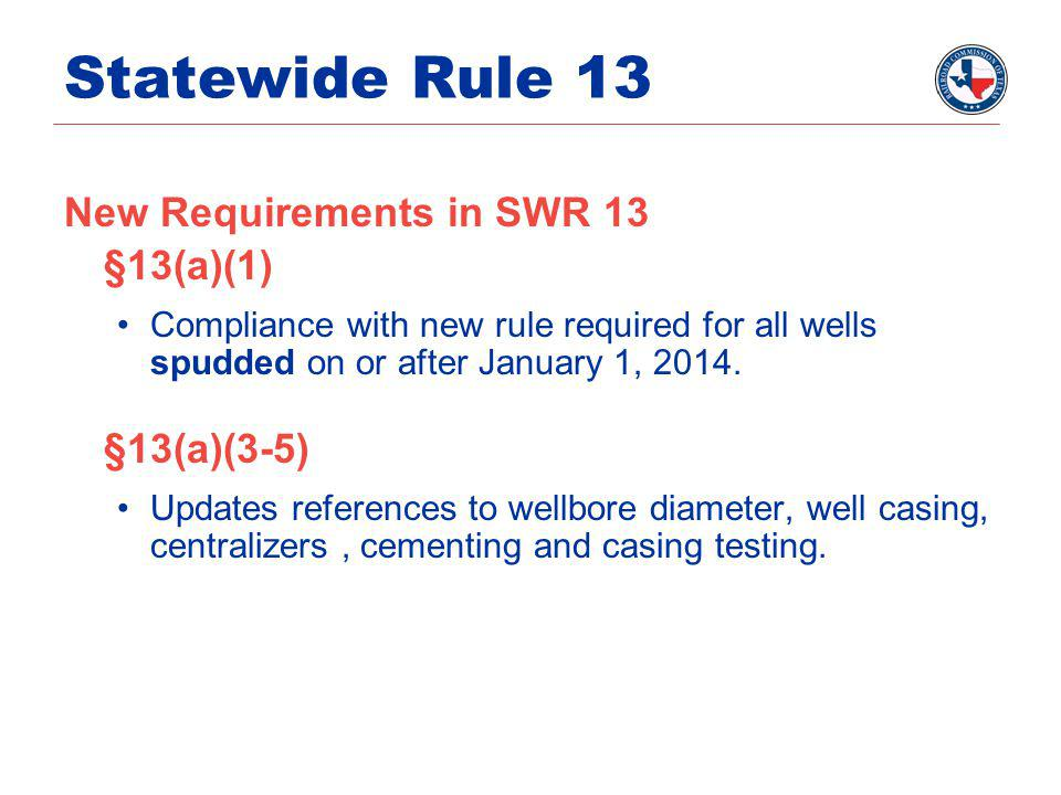 Statewide Rule 13 New Requirements in SWR 13 §13(a)(1) Compliance with new rule required for all wells spudded on or after January 1, 2014.