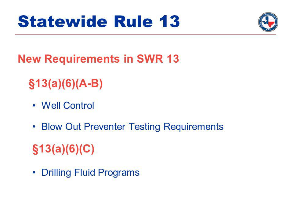 Statewide Rule 13 New Requirements in SWR 13 §13(a)(6)(A-B) Well Control Blow Out Preventer Testing Requirements §13(a)(6)(C) Drilling Fluid Programs