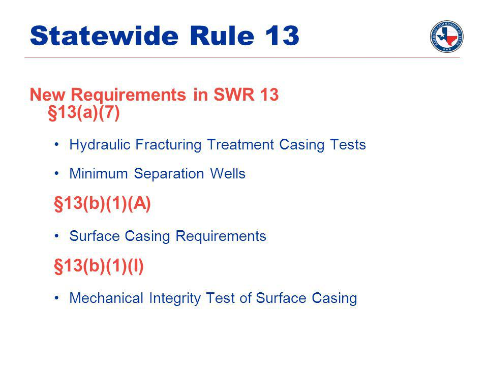 Statewide Rule 13 New Requirements in SWR 13 §13(a)(7) Hydraulic Fracturing Treatment Casing Tests Minimum Separation Wells §13(b)(1)(A) Surface Casing Requirements §13(b)(1)(I) Mechanical Integrity Test of Surface Casing
