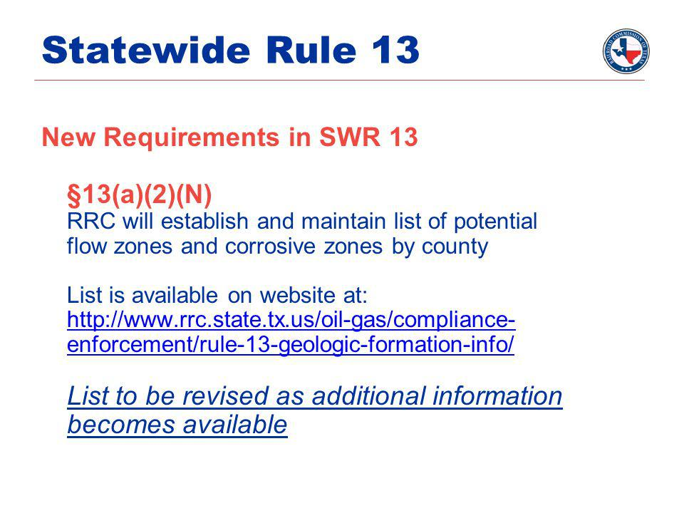 Statewide Rule 13 New Requirements in SWR 13 §13(a)(2)(N) RRC will establish and maintain list of potential flow zones and corrosive zones by county List is available on website at: http://www.rrc.state.tx.us/oil-gas/compliance- enforcement/rule-13-geologic-formation-info/ List to be revised as additional information becomes available
