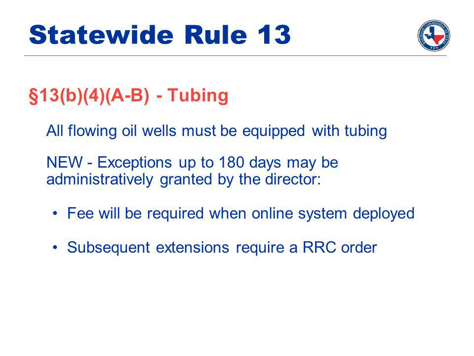 Statewide Rule 13 §13(b)(4)(A-B) - Tubing All flowing oil wells must be equipped with tubing NEW - Exceptions up to 180 days may be administratively granted by the director: Fee will be required when online system deployed Subsequent extensions require a RRC order