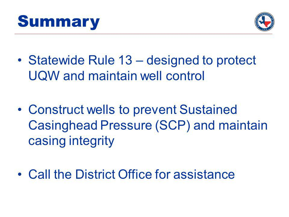 Summary Statewide Rule 13 – designed to protect UQW and maintain well control Construct wells to prevent Sustained Casinghead Pressure (SCP) and maintain casing integrity Call the District Office for assistance