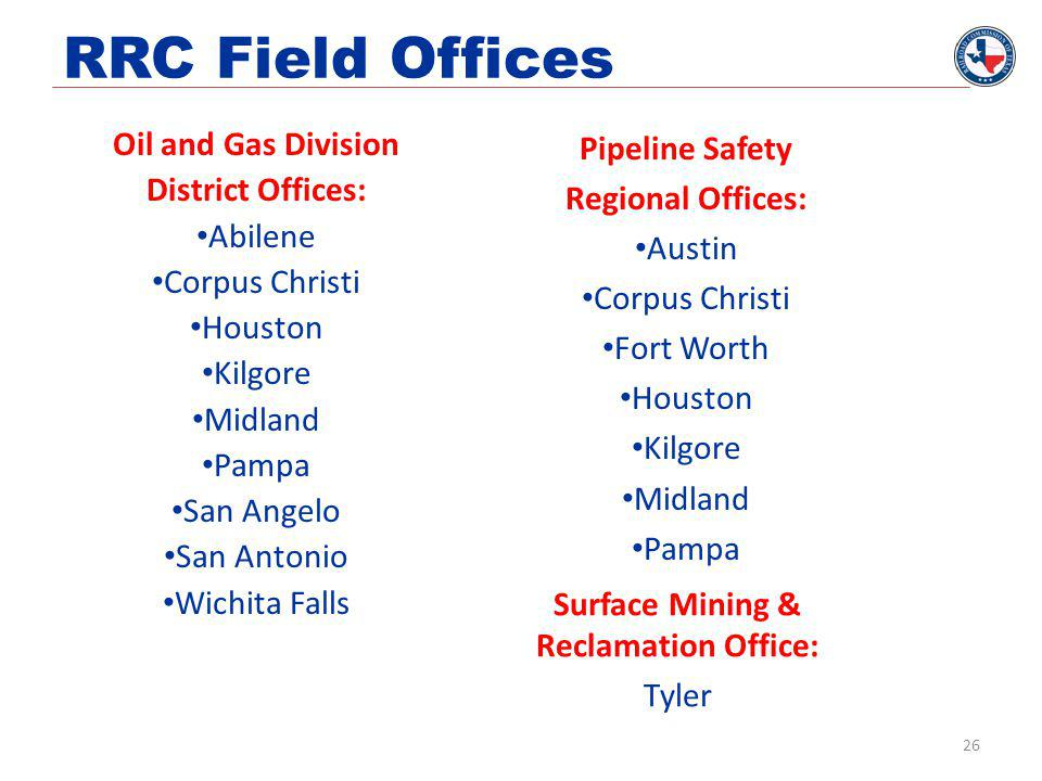 RRC Field Offices Oil and Gas Division District Offices: Abilene Corpus Christi Houston Kilgore Midland Pampa San Angelo San Antonio Wichita Falls Pipeline Safety Regional Offices: Austin Corpus Christi Fort Worth Houston Kilgore Midland Pampa Surface Mining & Reclamation Office: Tyler 26