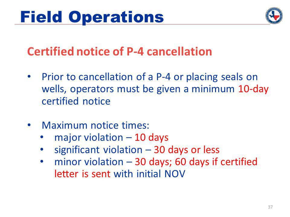 Field Operations Certified notice of P-4 cancellation Prior to cancellation of a P-4 or placing seals on wells, operators must be given a minimum 10-day certified notice Maximum notice times: major violation – 10 days significant violation – 30 days or less minor violation – 30 days; 60 days if certified letter is sent with initial NOV 37