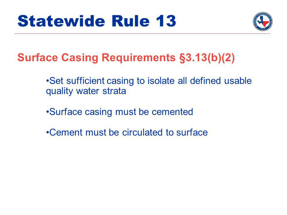 Statewide Rule 13 Surface Casing Requirements §3.13(b)(2) Set sufficient casing to isolate all defined usable quality water strata Surface casing must