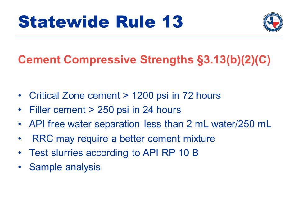Statewide Rule 13 Cement Compressive Strengths §3.13(b)(2)(C) Critical Zone cement > 1200 psi in 72 hours Filler cement > 250 psi in 24 hours API free water separation less than 2 mL water/250 mL RRC may require a better cement mixture Test slurries according to API RP 10 B Sample analysis