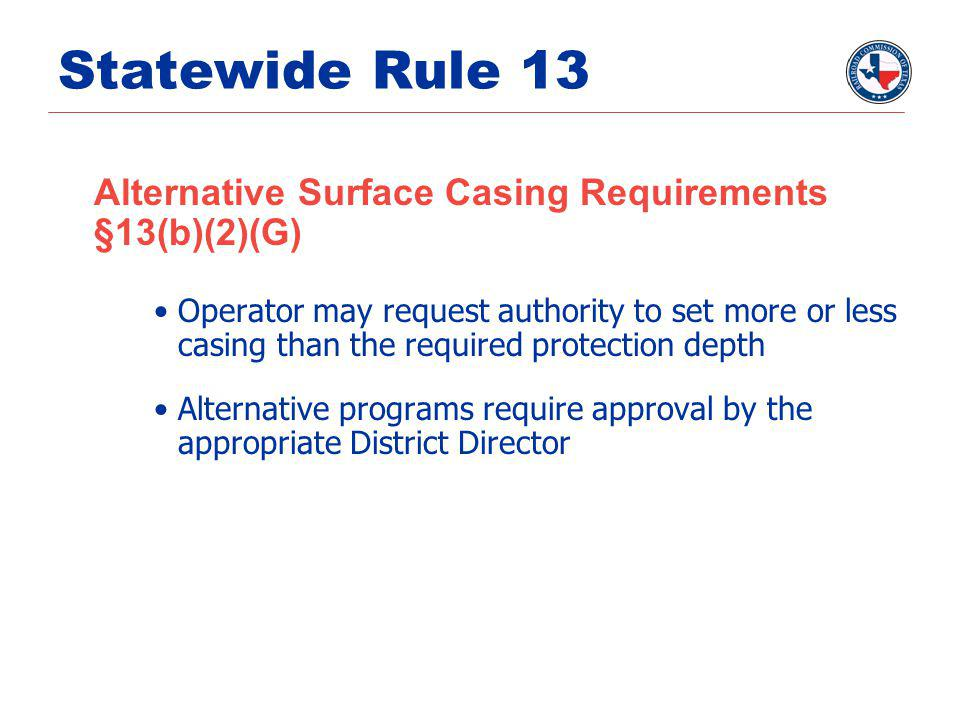 Statewide Rule 13 Alternative Surface Casing Requirements §13(b)(2)(G) Operator may request authority to set more or less casing than the required pro