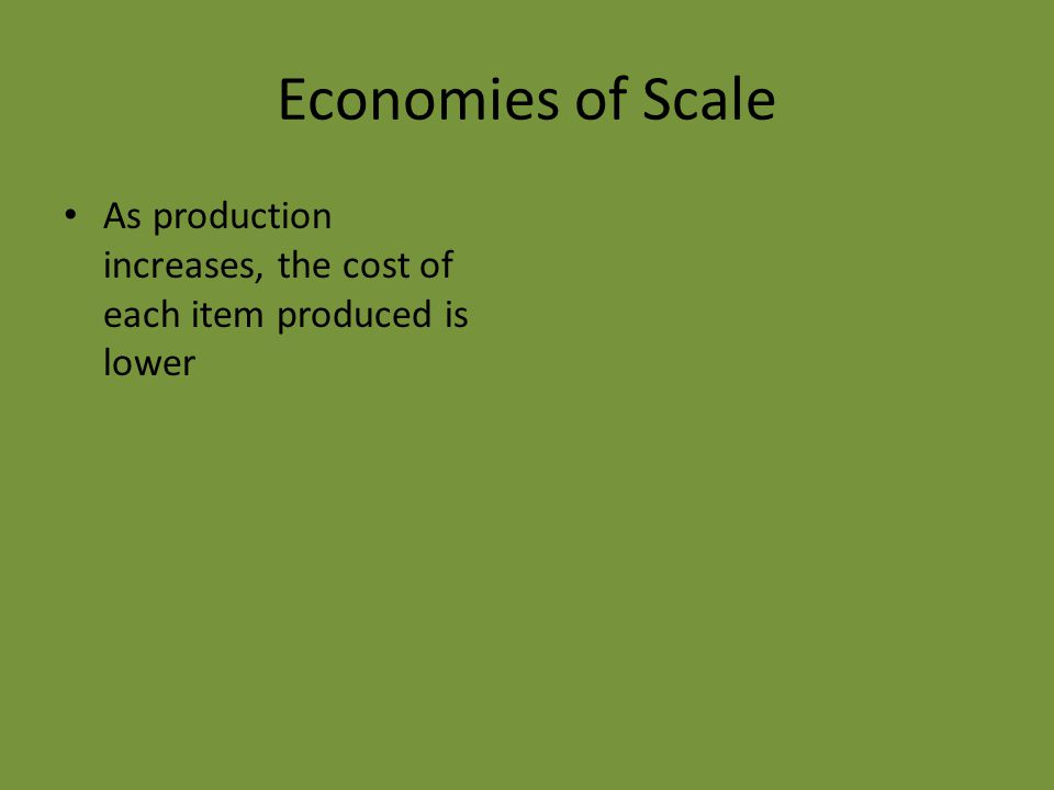 Economies of Scale As production increases, the cost of each item produced is lower