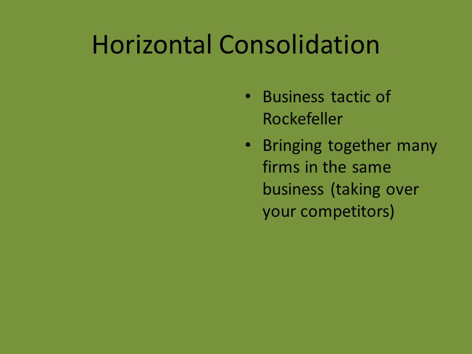 Horizontal Consolidation Business tactic of Rockefeller Bringing together many firms in the same business (taking over your competitors)