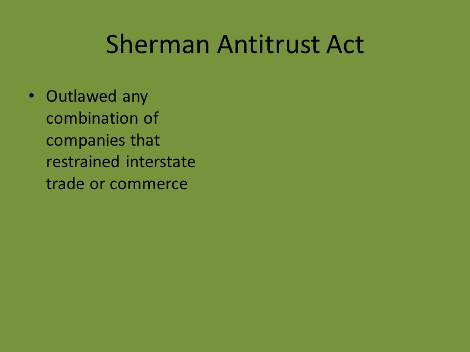 Sherman Antitrust Act Outlawed any combination of companies that restrained interstate trade or commerce
