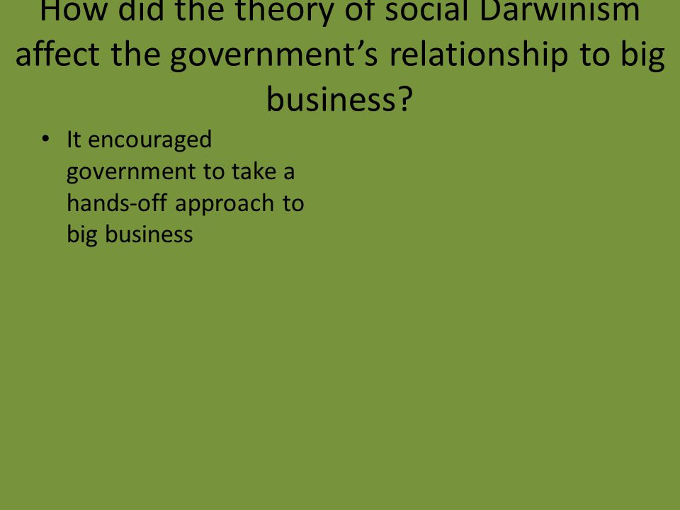 How did the theory of social Darwinism affect the government's relationship to big business? It encouraged government to take a hands-off approach to