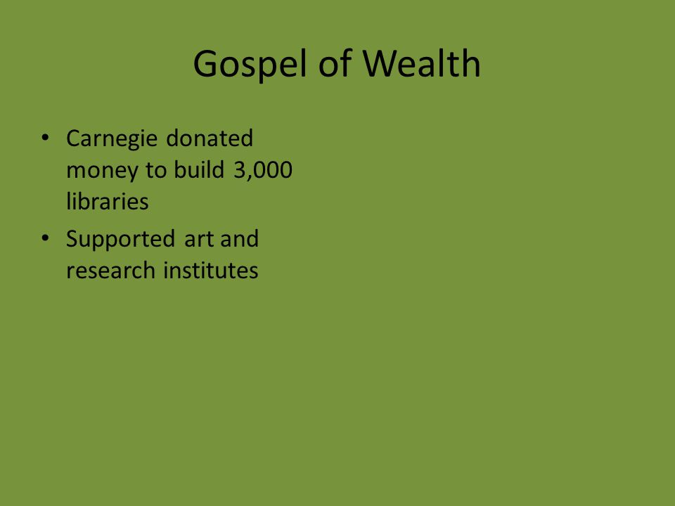 Gospel of Wealth Carnegie donated money to build 3,000 libraries Supported art and research institutes