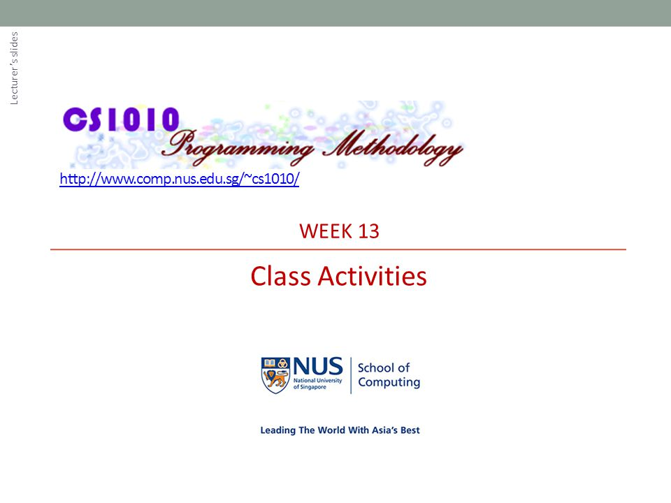 http://www.comp.nus.edu.sg/~cs1010/ WEEK 13 Class Activities Lecturer's slides