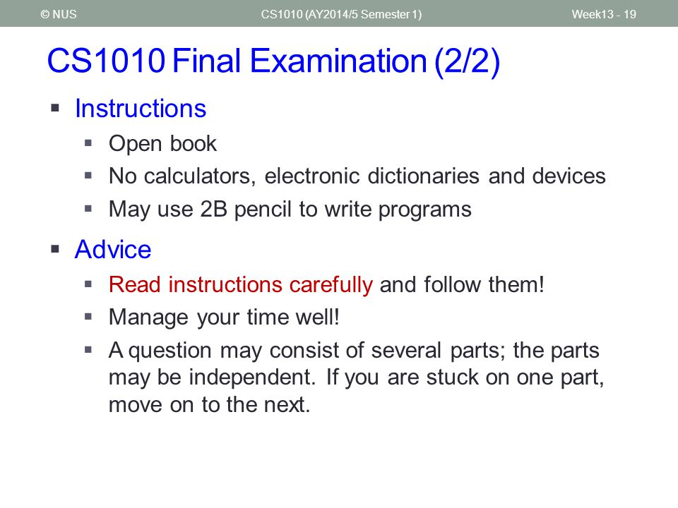 CS1010 Final Examination (2/2) CS1010 (AY2014/5 Semester 1)© NUS  Instructions  Open book  No calculators, electronic dictionaries and devices  May use 2B pencil to write programs  Advice  Read instructions carefully and follow them.