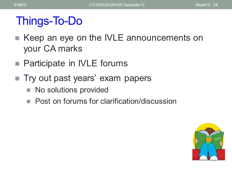 Things-To-Do CS1010 (AY2014/5 Semester 1) Keep an eye on the IVLE announcements on your CA marks Participate in IVLE forums Try out past years' exam papers No solutions provided Post on forums for clarification/discussion © NUSWeek13 - 24